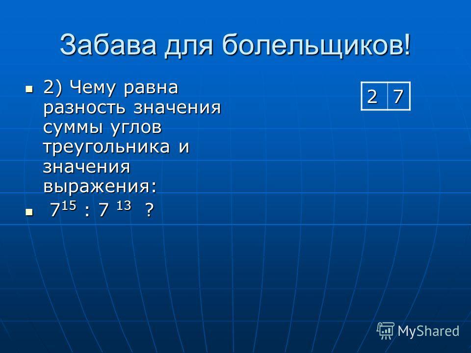 Забава для болельщиков! 2) Чему равна разность значения суммы углов треугольника и значения выражения: 2) Чему равна разность значения суммы углов треугольника и значения выражения: 7 15 : 7 13 ? 7 15 : 7 13 ? 27