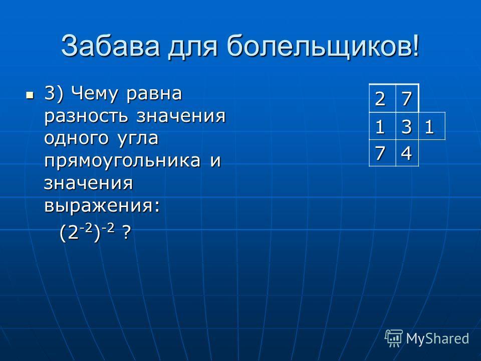 Забава для болельщиков! 3) Чему равна разность значения одного угла прямоугольника и значения выражения: 3) Чему равна разность значения одного угла прямоугольника и значения выражения: (2 -2 ) -2 ? (2 -2 ) -2 ? 27 131 74