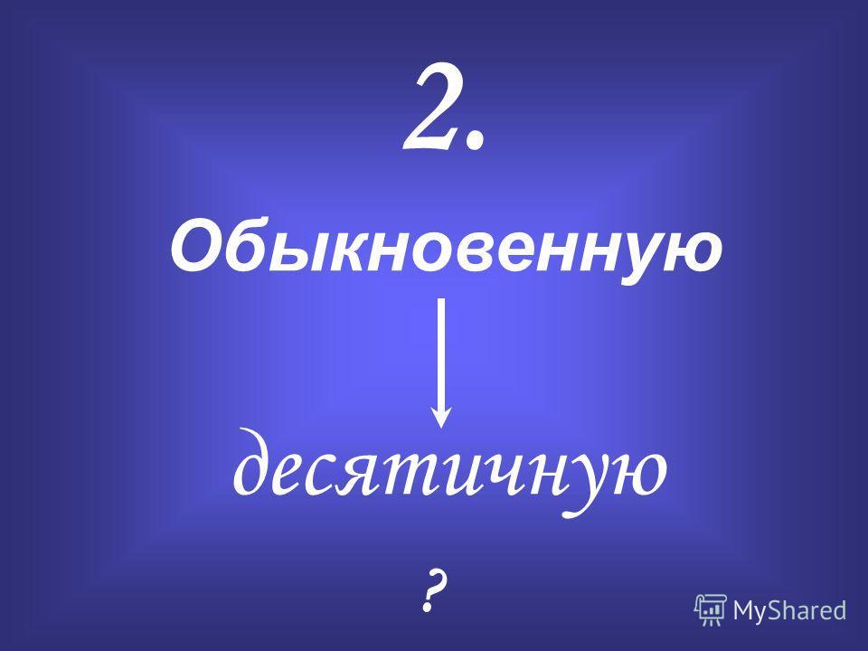 2. Обыкновенную десятичную ?