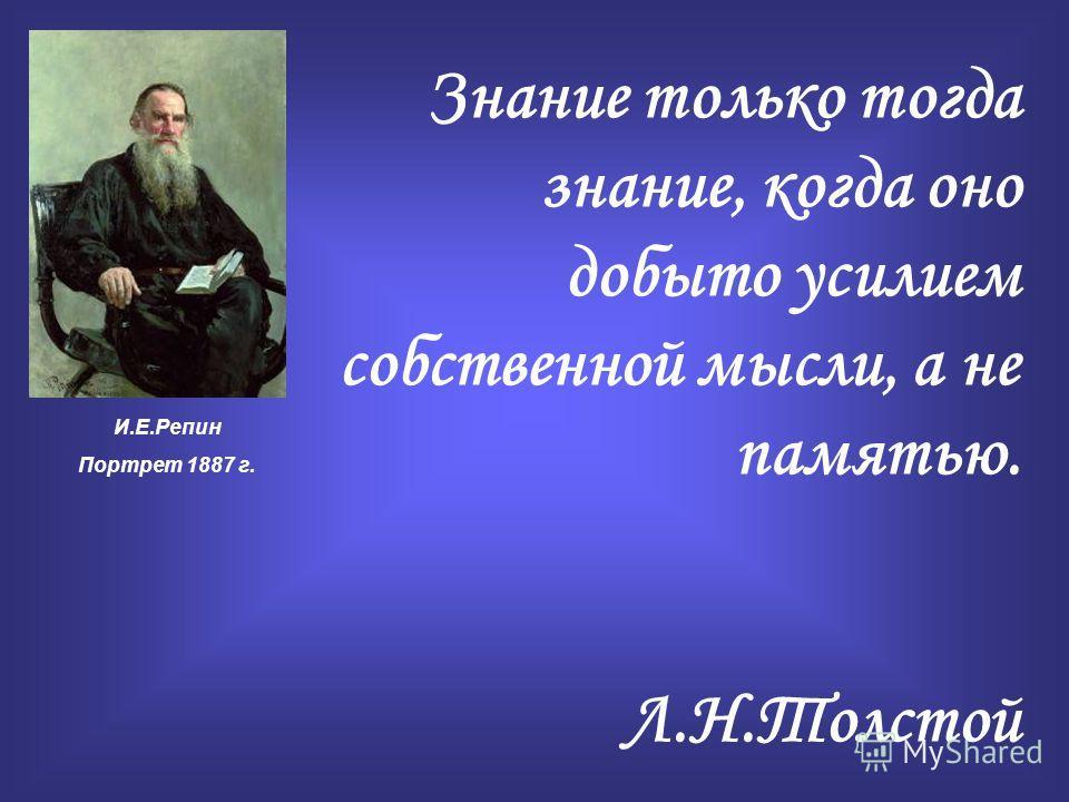 Знание только тогда знание, когда оно добыто усилием собственной мысли, а не памятью. Л.Н.Толстой И.Е.Репин Портрет 1887 г.