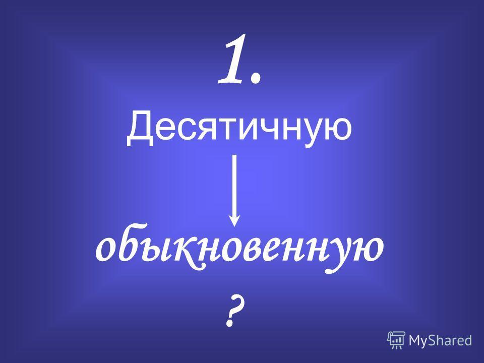 Десятичную обыкновенную 1. ?