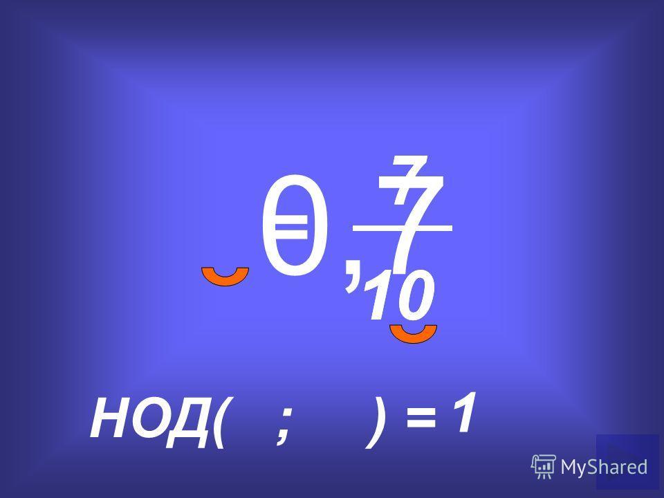 0,7 = 7 10 НОД( ; ) = 1 7 10