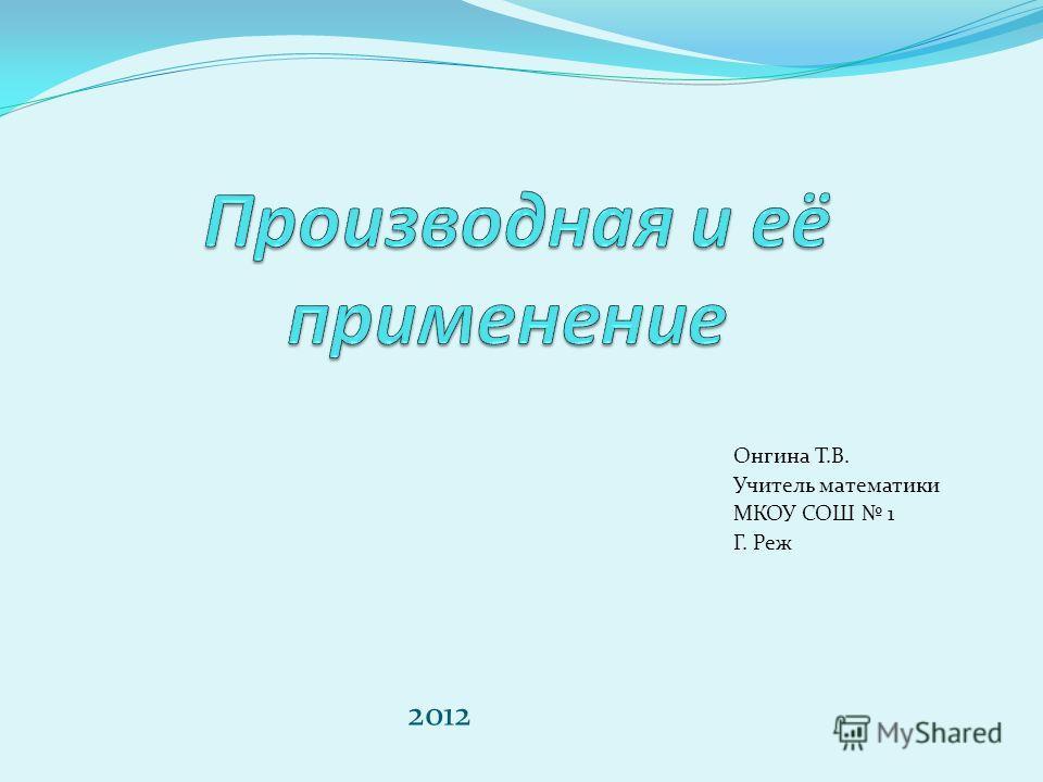 Онгина Т.В. Учитель математики МКОУ СОШ 1 Г. Реж 2012