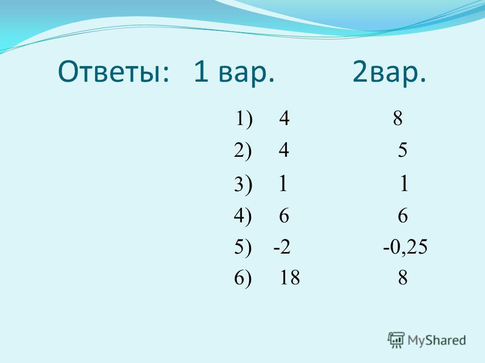 Ответы: 1 вар. 2вар. 1) 4 8 2) 4 5 3 ) 1 1 4) 6 6 5) -2 -0,25 6) 18 8