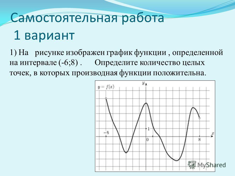 Самостоятельная работа 1 вариант 1) На рисунке изображен график функции, определенной на интервале (-6;8). Определите количество целых точек, в которых производная функции положительна.