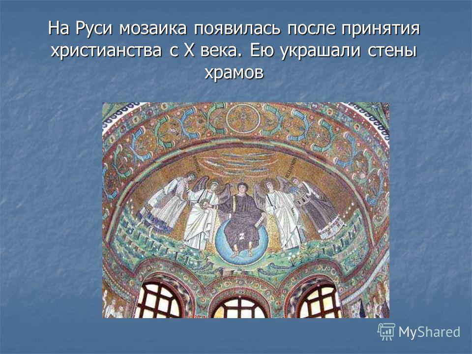 На Руси мозаика появилась после принятия христианства с X века. Ею украшали стены храмов