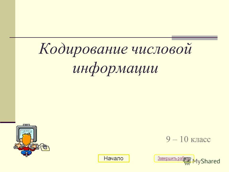 Кодирование числовой информации 9 – 10 класс Начало Завершить работу