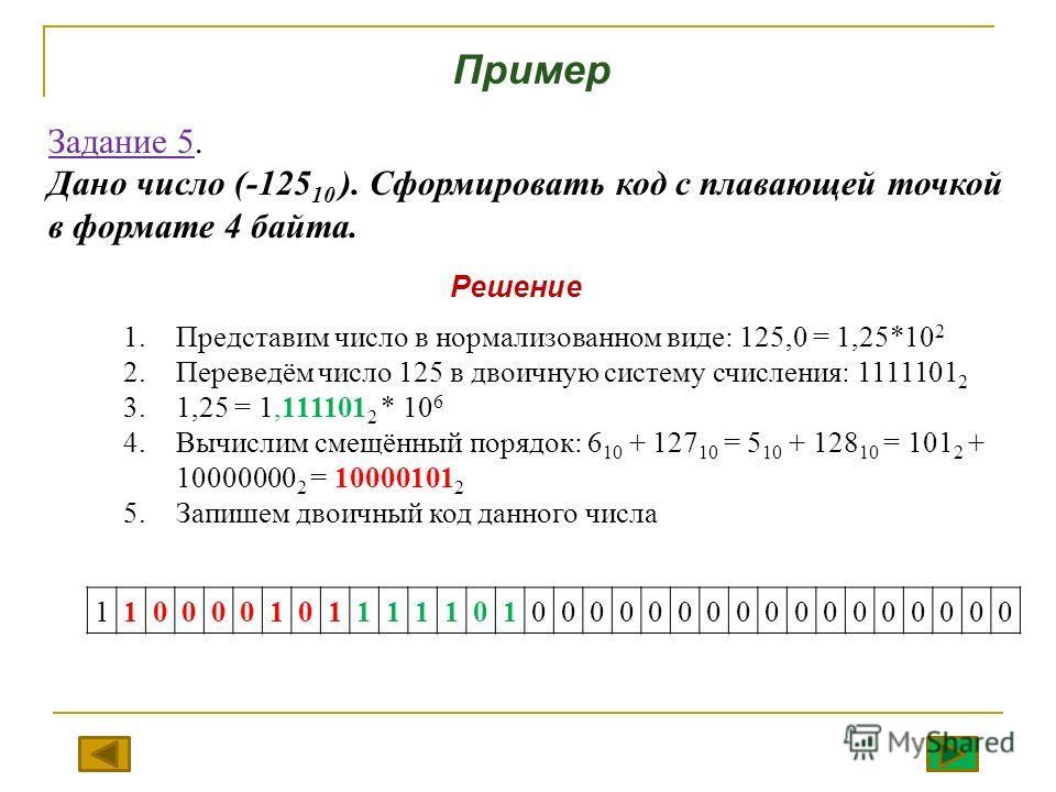 Задание 5. Дано число (-125 10 ). Сформировать код с плавающей точкой в формате 4 байта. 1.Представим число в нормализованном виде: 125,0 = 1,25*10 2 2.Переведём число 125 в двоичную систему счисления: 1111101 2 3.1,25 = 1,111101 2 * 10 6 4.Вычислим