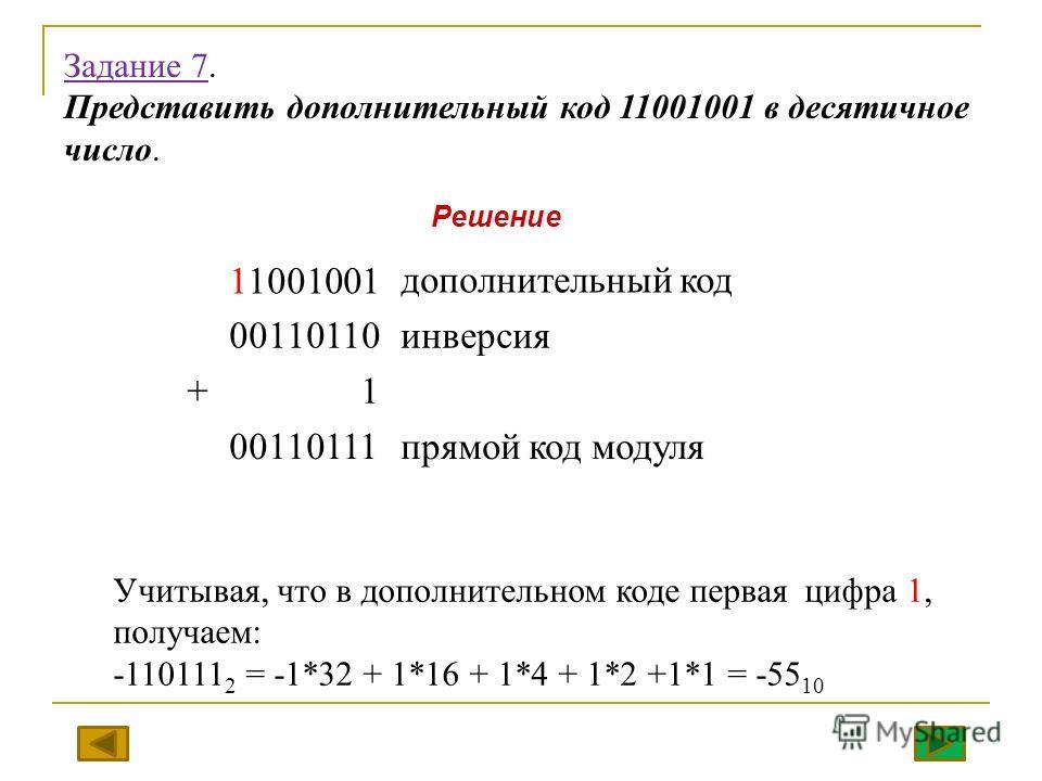 Задание 7. Представить дополнительный код 11001001 в десятичное число. 11001001дополнительный код 00110110инверсия + 1 00110111 прямой код модуля Учитывая, что в дополнительном коде первая цифра 1, получаем: -110111 2 = -1*32 + 1*16 + 1*4 + 1*2 +1*1