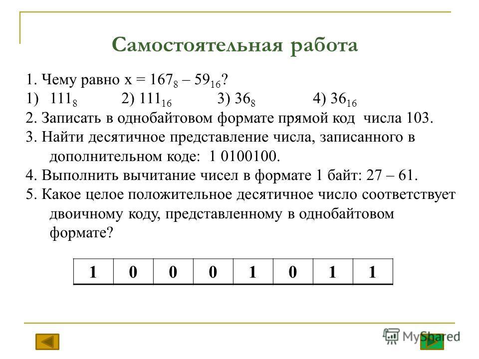 Самостоятельная работа 1. Чему равно х = 167 8 – 59 16 ? 1)111 8 2) 111 16 3) 36 8 4) 36 16 2. Записать в однобайтовом формате прямой код числа 103. 3. Найти десятичное представление числа, записанного в дополнительном коде: 1 0100100. 4. Выполнить в