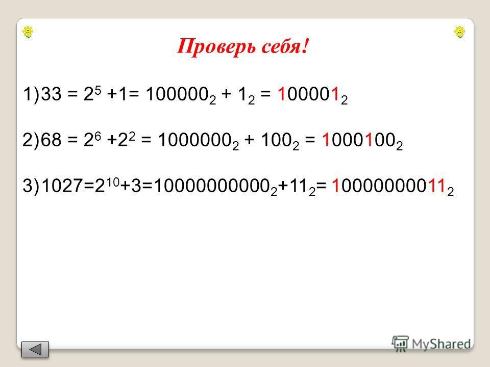 Проверь себя! 1)33 = 2 5 +1= 100000 2 + 1 2 = 100001 2 2)68 = 2 6 +2 2 = 1000000 2 + 100 2 = 1000100 2 3)1027=2 10 +3=10000000000 2 +11 2 = 10000000011 2