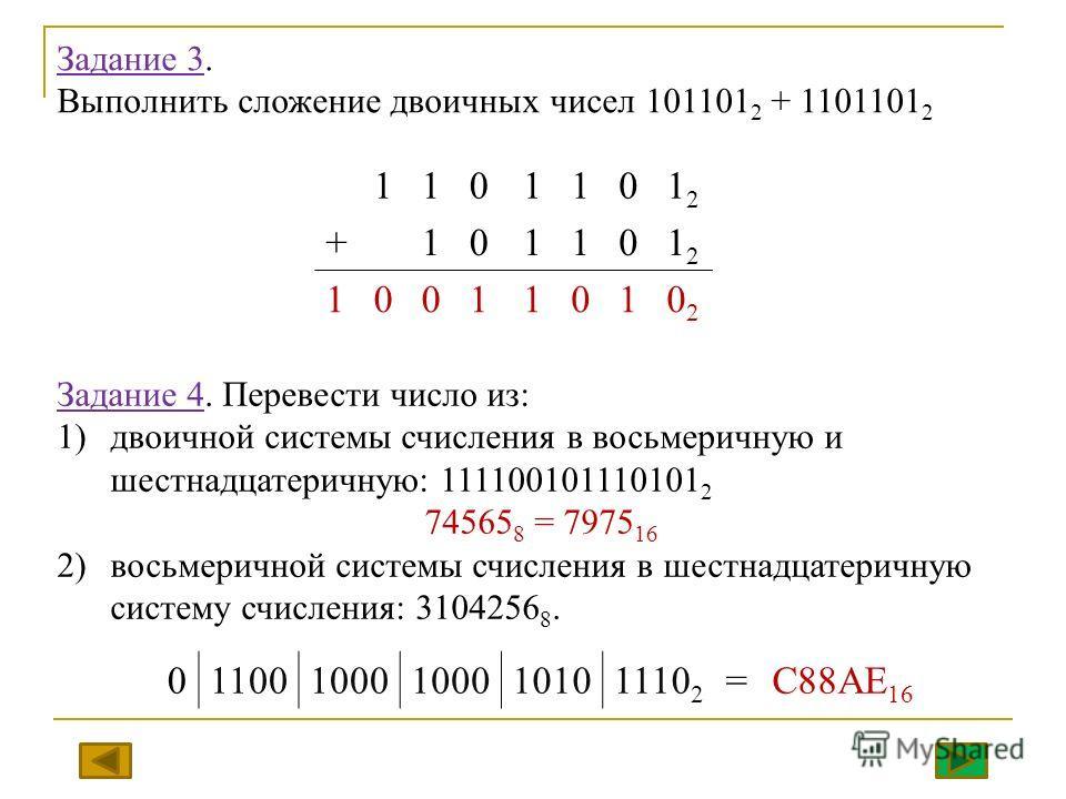 Задание 3. Выполнить сложение двоичных чисел 101101 2 + 1101101 2 1101101212 +101101212 10011010202 Задание 4. Перевести число из: 1)двоичной системы счисления в восьмеричную и шестнадцатеричную: 111100101110101 2 74565 8 = 7975 16 2)восьмеричной сис