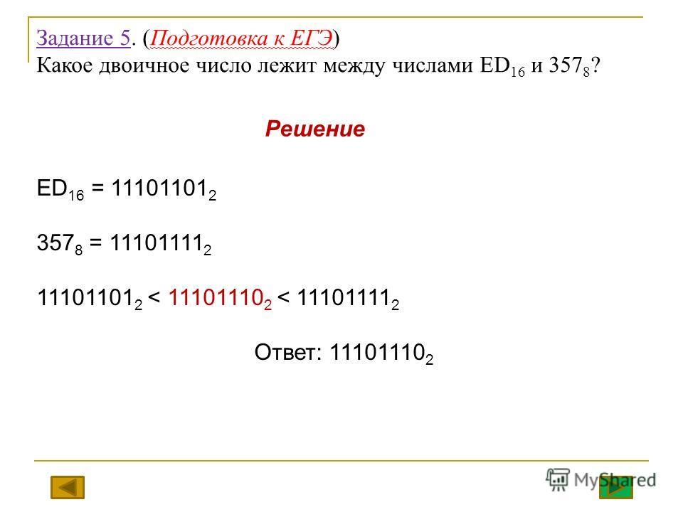 Задание 5. (Подготовка к ЕГЭ) Какое двоичное число лежит между числами ED 16 и 357 8 ? ED 16 = 11101101 2 357 8 = 11101111 2 11101101 2 < 11101110 2 < 11101111 2 Ответ: 11101110 2 Решение