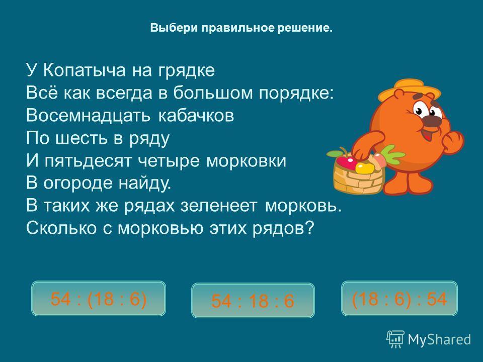 У Копатыча на грядке Всё как всегда в большом порядке : Восемнадцать кабачков По шесть в ряду И пятьдесят четыре морковки В огороде найду. В таких же рядах зеленеет морковь. Сколько с морковью этих рядов ? 54 : (18 : 6) 54 : 18 : 6 (18 : 6) : 54 Выбе
