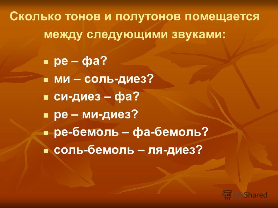 Сколько тонов и полутонов помещается между следующими звуками: ре – фа? ми – соль-диез? си-диез – фа? ре – ми-диез? ре-бемоль – фа-бемоль? соль-бемоль – ля-диез?