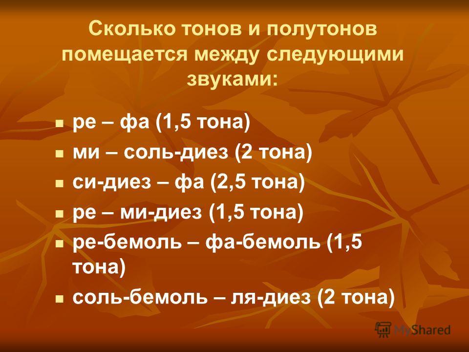 Сколько тонов и полутонов помещается между следующими звуками: ре – фа (1,5 тона) ми – соль-диез (2 тона) си-диез – фа (2,5 тона) ре – ми-диез (1,5 тона) ре-бемоль – фа-бемоль (1,5 тона) соль-бемоль – ля-диез (2 тона)