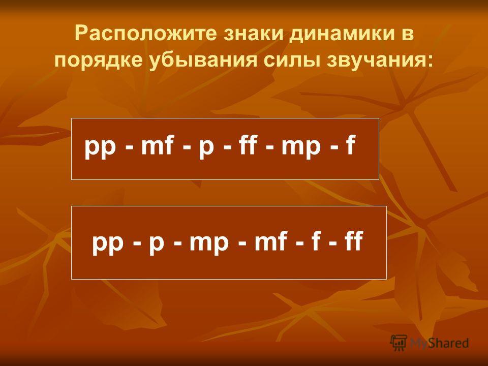 Расположите знаки динамики в порядке убывания силы звучания: pp - p - mp - mf - f - ff pp - mf - p - ff - mp - f