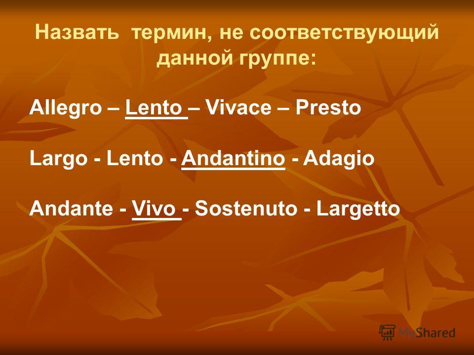 Назвать термин, не соответствующий данной группе: Allegro – Lento – Vivace – Presto Largo - Lento - Andantino - Adagio Andante - Vivo - Sostenuto - Largetto