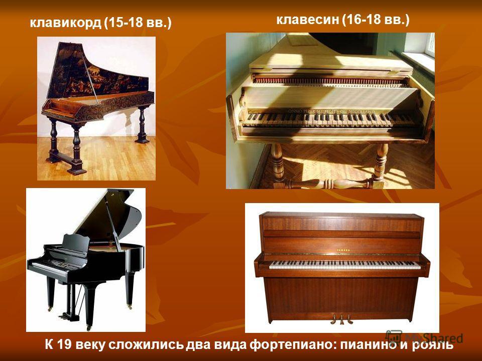 клавикорд (15-18 вв.) клавесин (16-18 вв.) К 19 веку сложились два вида фортепиано: пианино и рояль