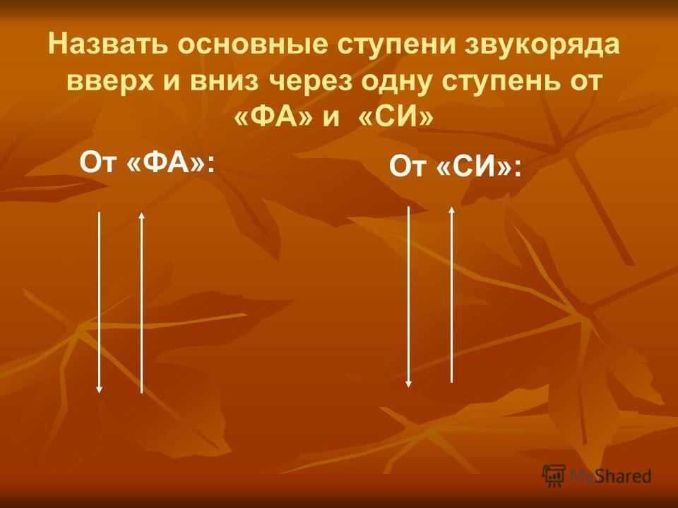 Назвать основные ступени звукоряда вверх и вниз через одну ступень от «ФА» и «СИ» От «ФА»: От «СИ»: