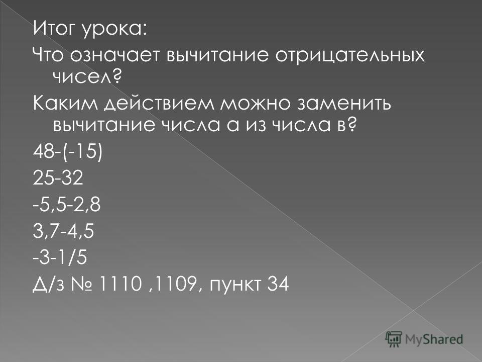 Итог урока: Что означает вычитание отрицательных чисел? Каким действием можно заменить вычитание числа а из числа в? 48-(-15) 25-32 -5,5-2,8 3,7-4,5 -3-1/5 Д/з 1110,1109, пункт 34
