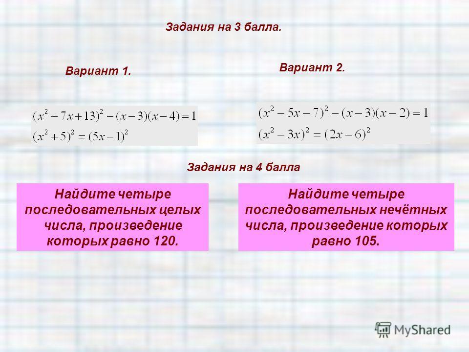 Задания на 3 балла. Вариант 1. Вариант 2. Задания на 4 балла Найдите четыре последовательных целых числа, произведение которых равно 120. Найдите четыре последовательных нечётных числа, произведение которых равно 105.