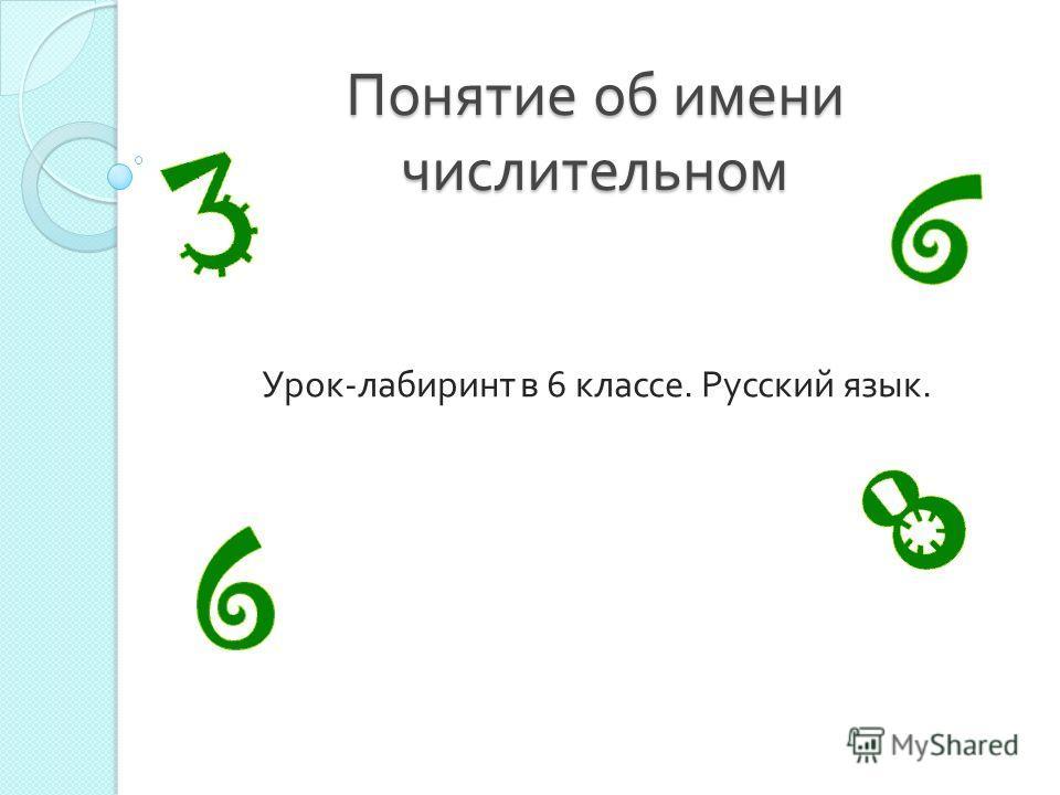 Понятие об имени числительном Урок - лабиринт в 6 классе. Русский язык.