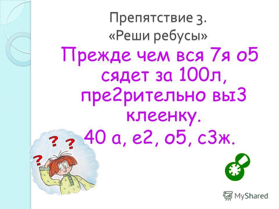 Препятствие 3. « Реши ребусы » Прежде чем вся 7я о5 сядет за 100л, пре2рительно вы3 клеенку. 40 а, е2, о5, с3ж.