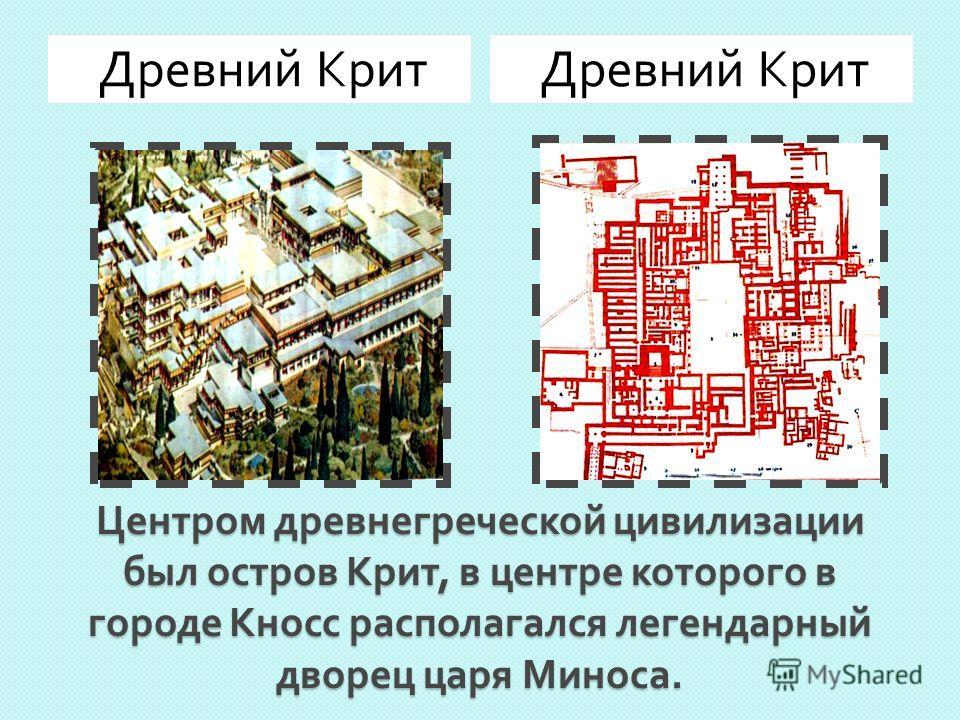 Центром древнегреческой цивилизации был остров Крит, в центре которого в городе Кносс располагался легендарный дворец царя Миноса. Древний Крит