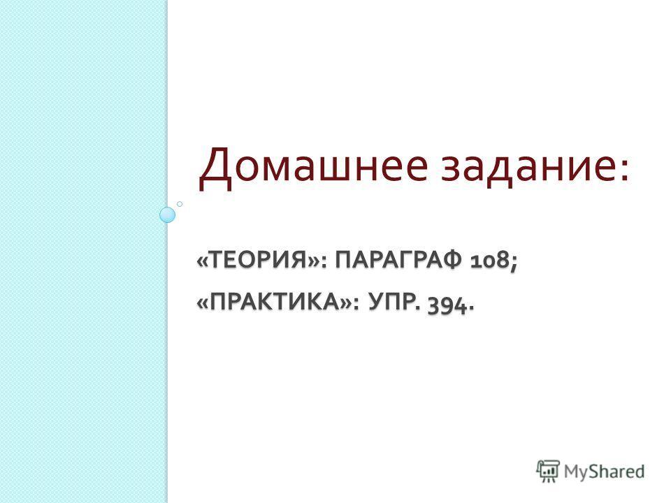 « ТЕОРИЯ »: ПАРАГРАФ 108; « ПРАКТИКА »: УПР. 394. Домашнее задание :