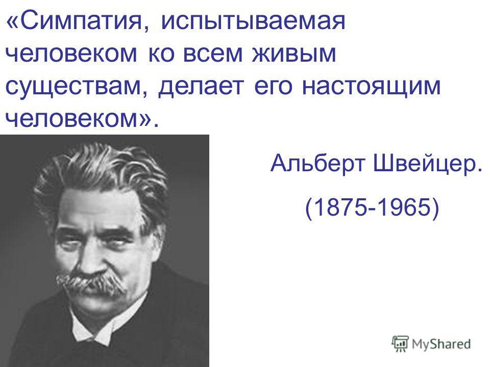 «Симпатия, испытываемая человеком ко всем живым существам, делает его настоящим человеком». Альберт Швейцер. (1875-1965)