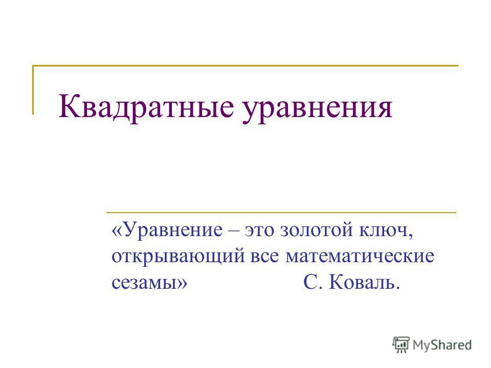 Квадратные уравнения «Уравнение – это золотой ключ, открывающий все математические сезамы» С. Коваль.