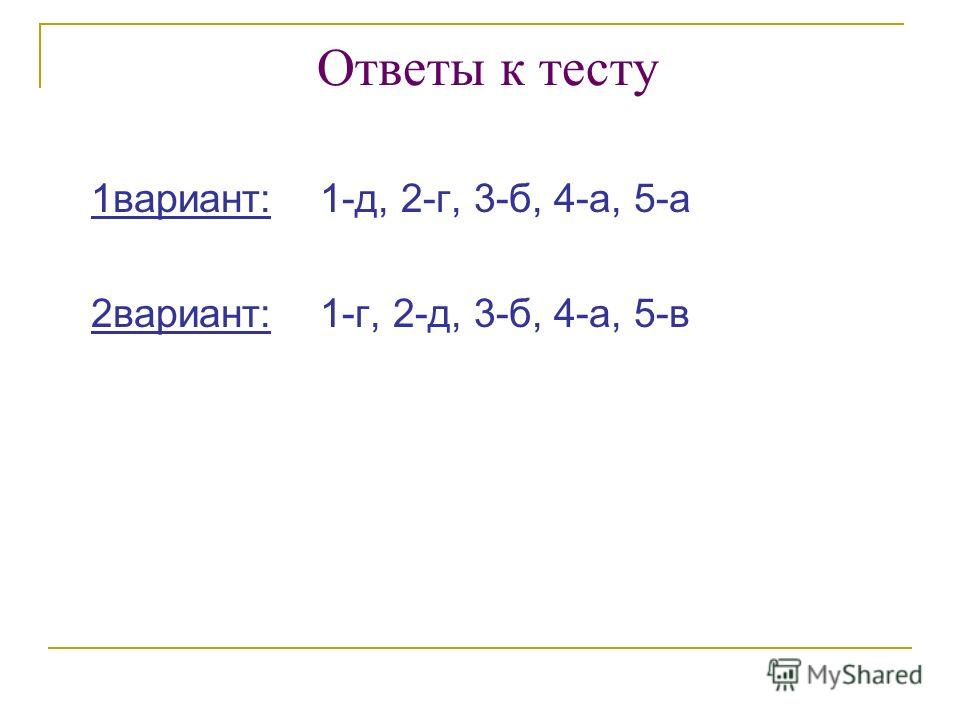 Ответы к тесту 1вариант: 1-д, 2-г, 3-б, 4-а, 5-а 2вариант: 1-г, 2-д, 3-б, 4-а, 5-в