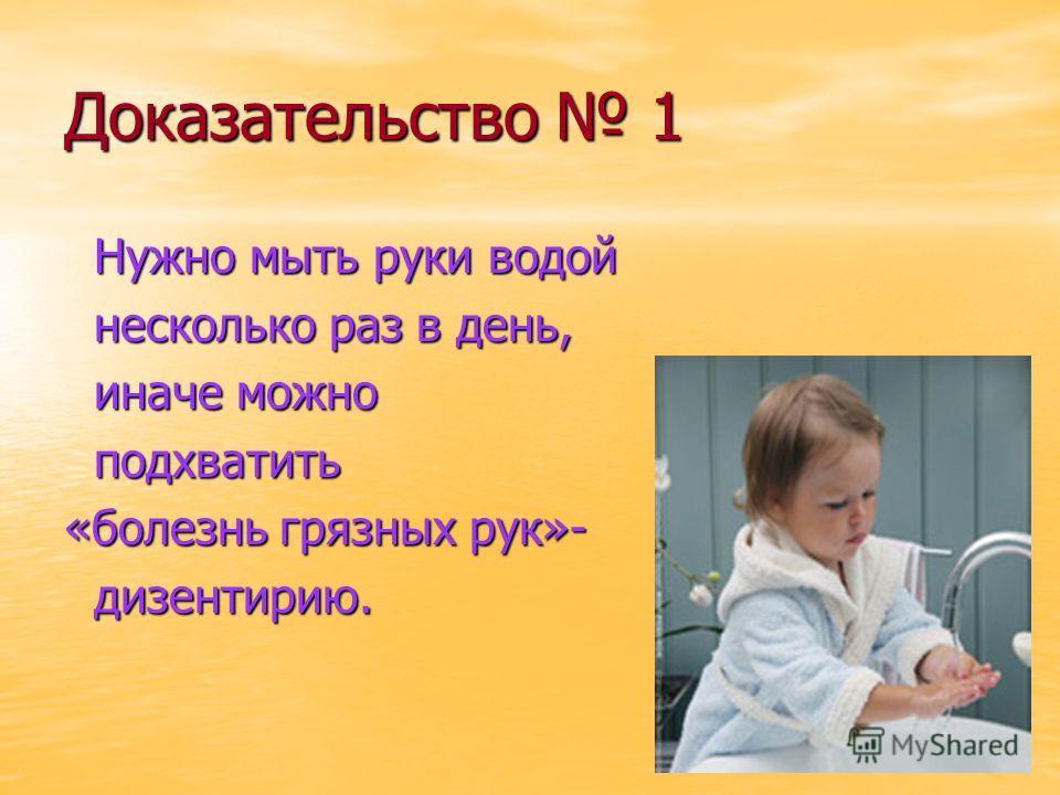 Доказательство 1 Нужно мыть руки водой Нужно мыть руки водой несколько раз в день, несколько раз в день, иначе можно иначе можно подхватить подхватить «болезнь грязных рук»- дизентирию. дизентирию.