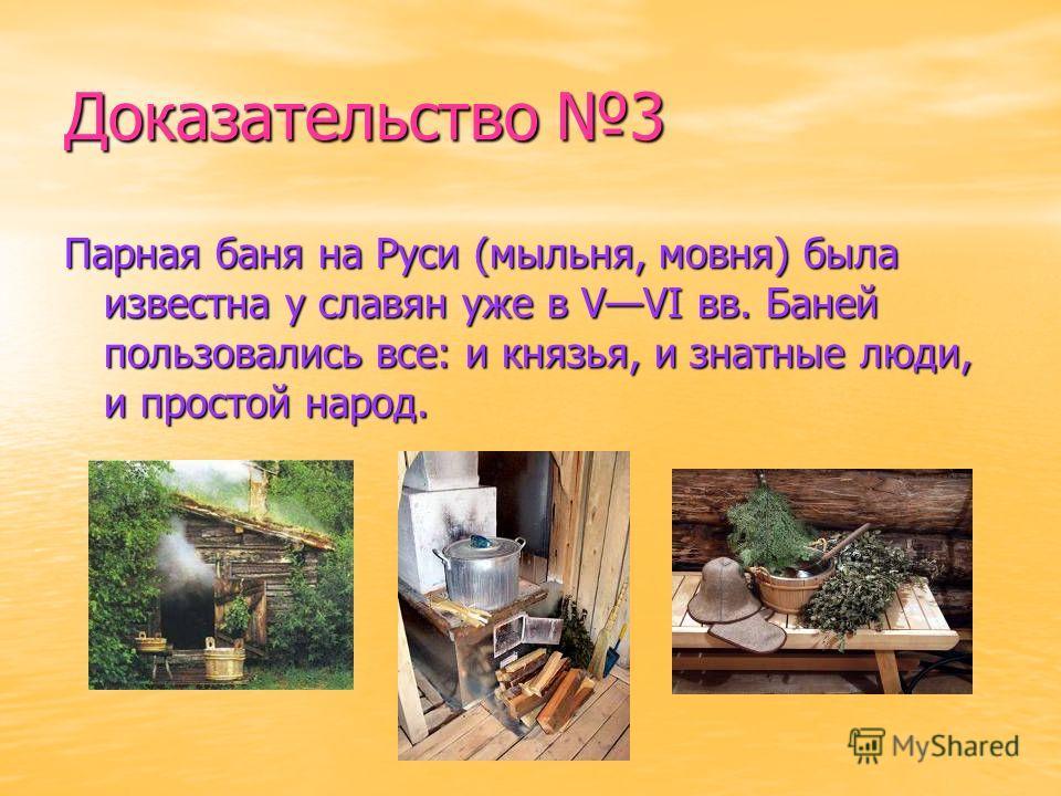 Доказательство 3 Парная баня на Руси (мыльня, мовня) была известна у славян уже в VVI вв. Баней пользовались все: и князья, и знатные люди, и простой народ.