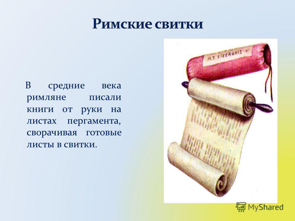 В средние века римляне писали книги от руки на листах пергамента, сворачивая готовые листы в свитки.