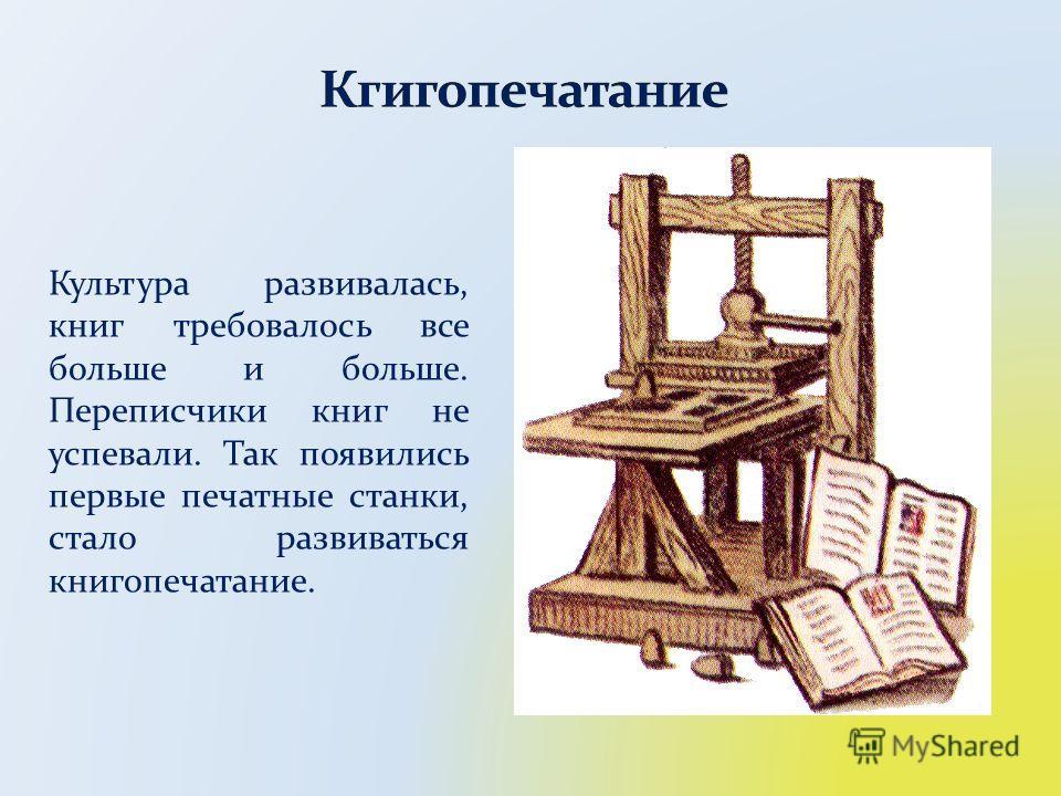 Культура развивалась, книг требовалось все больше и больше. Переписчики книг не успевали. Так появились первые печатные станки, стало развиваться книгопечатание.