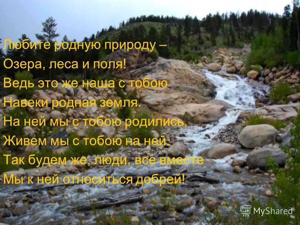 Любите родную природу – Озера, леса и поля! Ведь это же наша с тобою Навеки родная земля. На ней мы с тобою родились, Живем мы с тобою на ней. Так будем же, люди, все вместе Мы к ней относиться добрей!