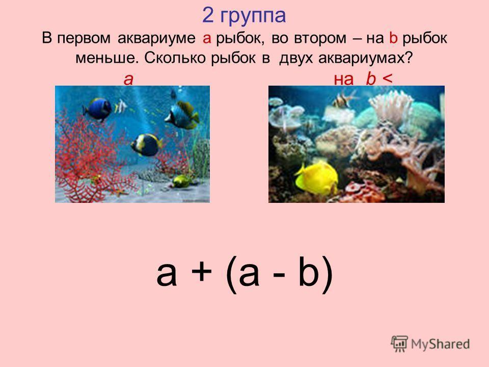 2 группа В первом аквариуме а рыбок, во втором – на b рыбок меньше. Сколько рыбок в двух аквариумах? a на b < a + (a - b)