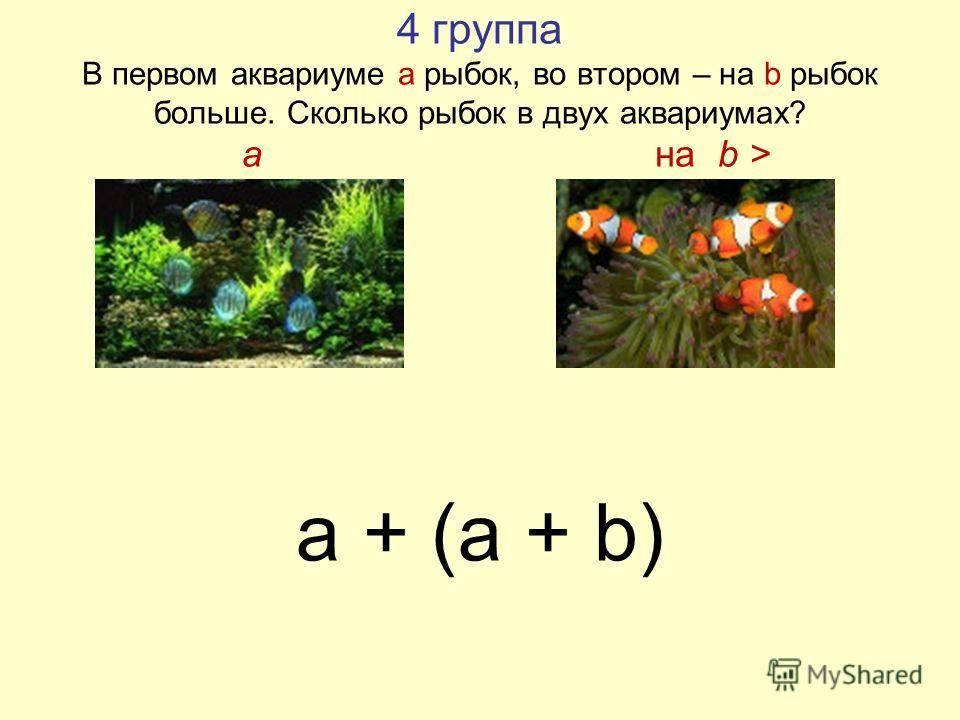 4 группа В первом аквариуме а рыбок, во втором – на b рыбок больше. Сколько рыбок в двух аквариумах? a на b > a + (a + b)