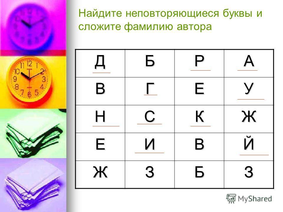 Найдите неповторяющиеся буквы и сложите фамилию автора ДБРА ВГЕУ НСКЖ ЕИВЙ ЖЗБЗ