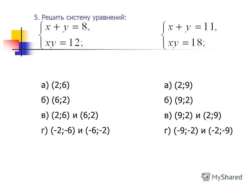 5. Решить систему уравнений: а) (2;6) б) (6;2) в) (2;6) и (6;2) г) (-2;-6) и (-6;-2) а) (2;9) б) (9;2) в) (9;2) и (2;9) г) (-9;-2) и (-2;-9)