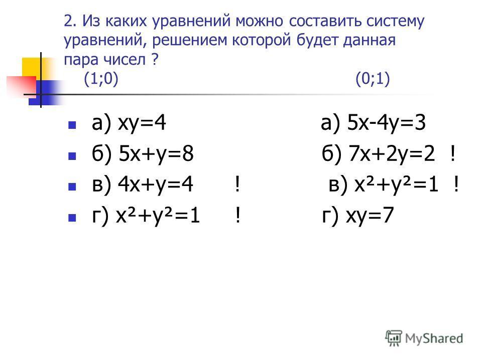2. Из каких уравнений можно составить систему уравнений, решением которой будет данная пара чисел ? (1;0) (0;1) а) xy=4 а) 5x-4y=3 б) 5x+y=8 б) 7x+2y=2 ! в) 4x+y=4 ! в) x²+y²=1 ! г) x²+y²=1 ! г) xy=7