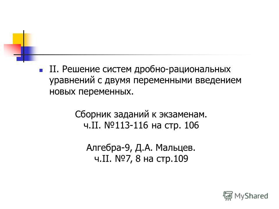 II. Решение систем дробно-рациональных уравнений с двумя переменными введением новых переменных. Сборник заданий к экзаменам. ч.II. 113-116 на стр. 106 Алгебра-9, Д.А. Мальцев. ч.II. 7, 8 на стр.109