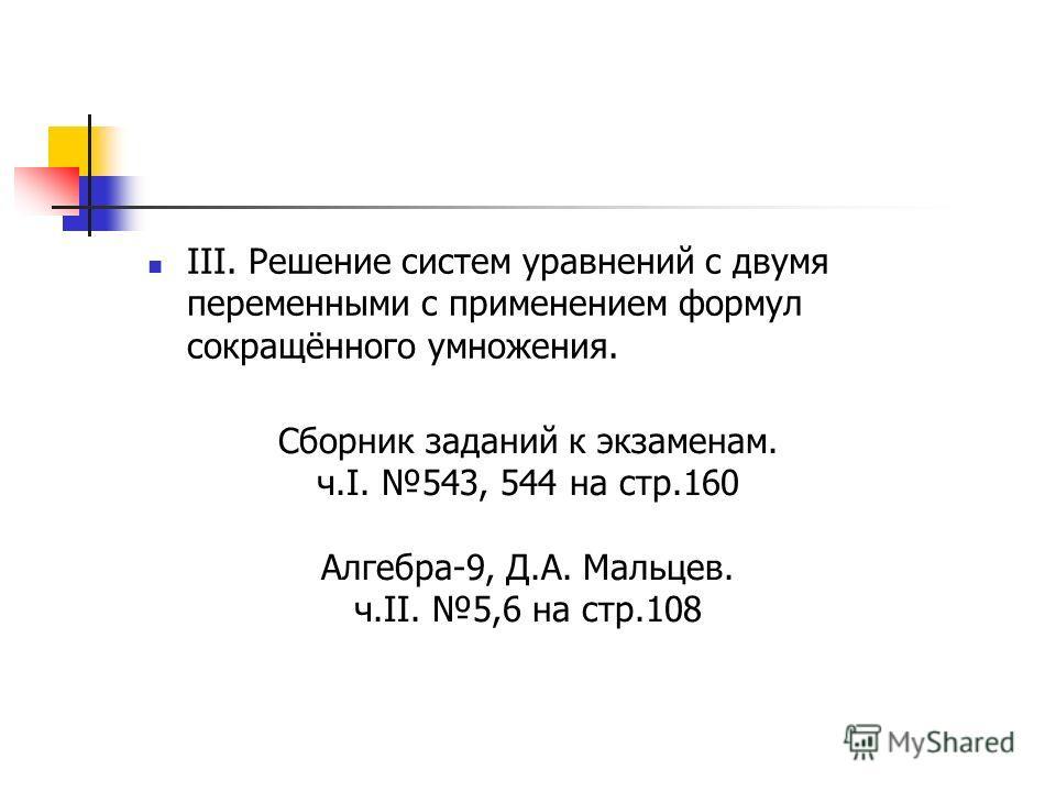 III. Решение систем уравнений с двумя переменными с применением формул сокращённого умножения. Сборник заданий к экзаменам. ч.I. 543, 544 на стр.160 Алгебра-9, Д.А. Мальцев. ч.II. 5,6 на стр.108