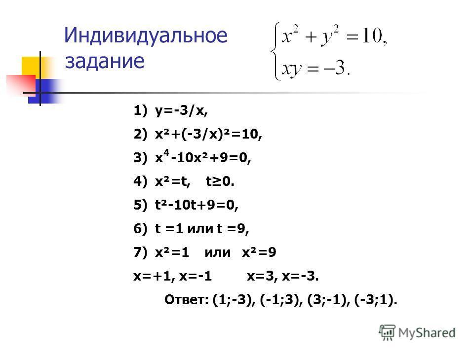 Индивидуальное задание 1) y=-3/x, 2) x²+(-3/x)²=10, 3) x -10x²+9=0, 4) x²=t, t0. 5) t²-10t+9=0, 6) t =1 или t =9, 7) x²=1 или x²=9 x=+1, x=-1 x=3, x=-3. Ответ: (1;-3), (-1;3), (3;-1), (-3;1). 4