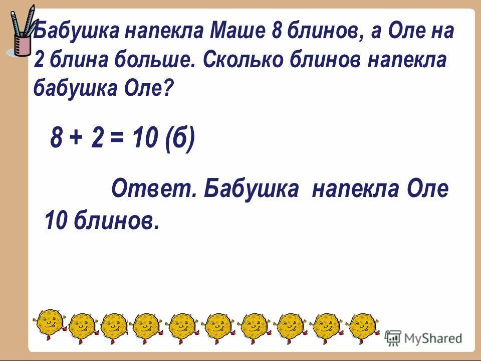 Бабушка напекла Маше 8 блинов, а Оле на 2 блина больше. Сколько блинов напекла бабушка Оле? 8 + 2 = 10 (б) Ответ. Бабушка напекла Оле 10 блинов.