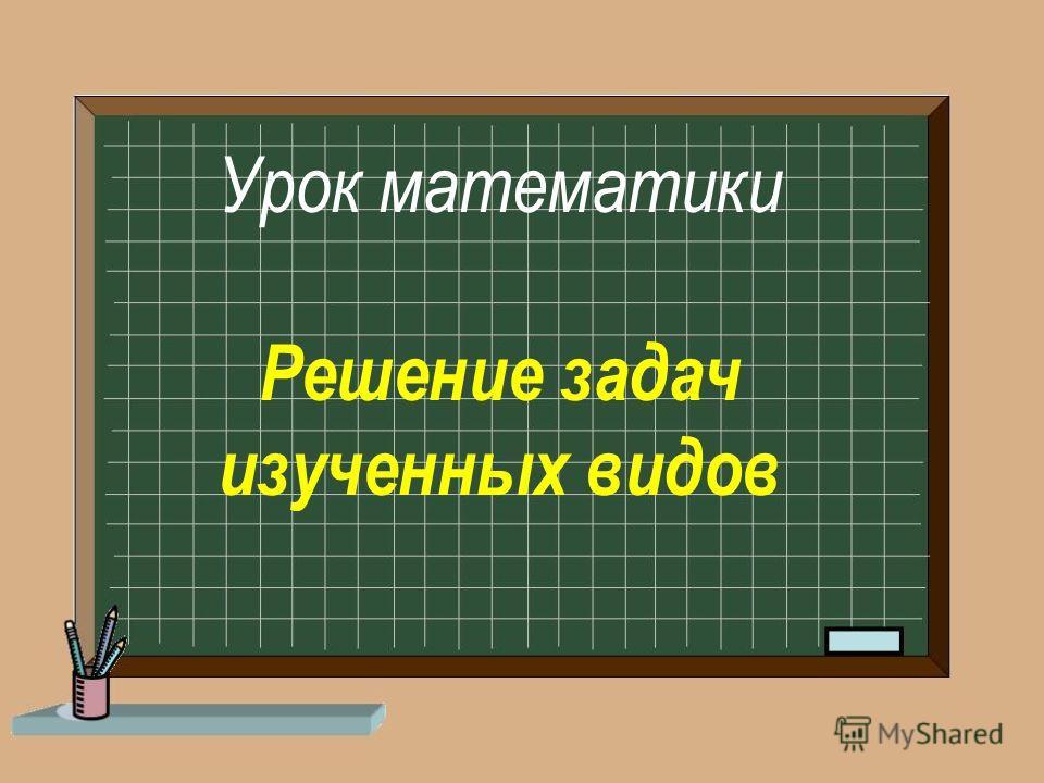 Урок математики Решение задач изученных видов