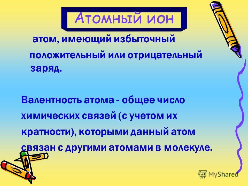 Атомный ион атом, имеющий избыточный положительный или отрицательный заряд. Валентность атома - общее число химических связей (с учетом их кратности), которыми данный атом связан с другими атомами в молекуле.