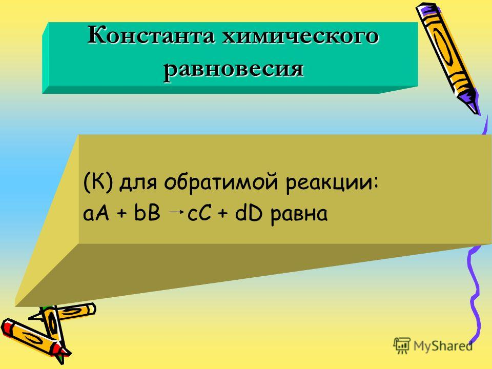 Константа химического равновесия (К) для обратимой реакции: aA + bB cC + dD равна